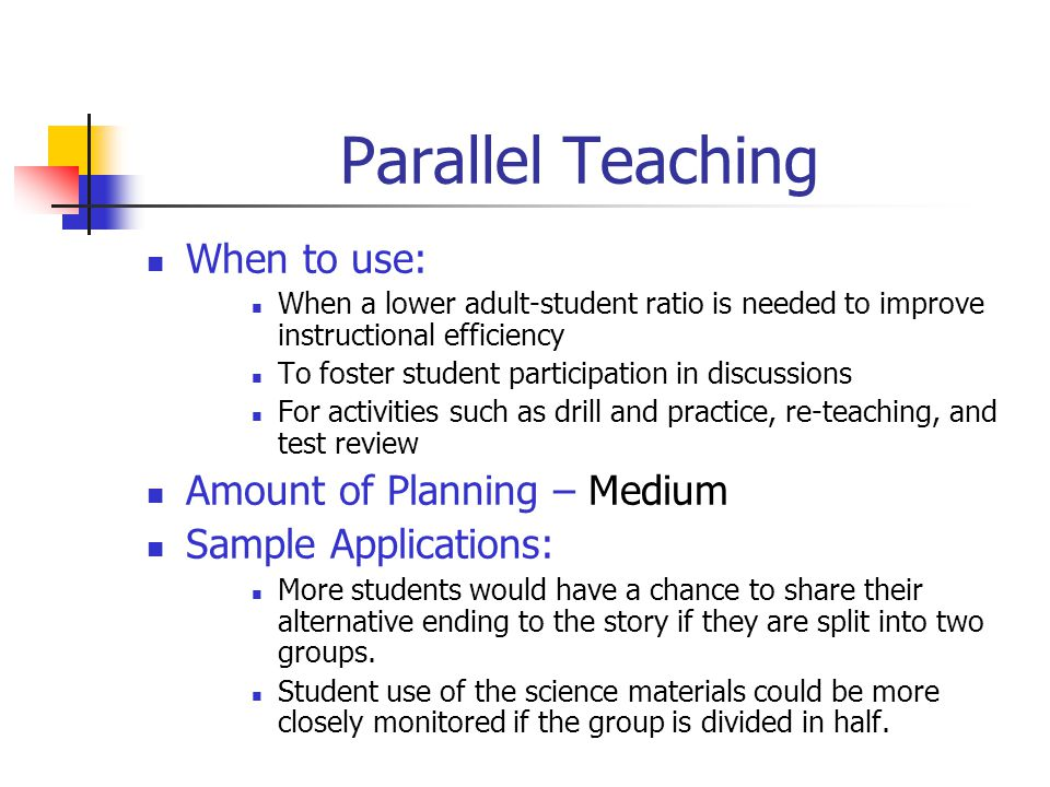 Station Teaching When to use: When content is complex but not hierarchical In lessons in which part of planned instruction is review When instruction is comprised of several topics Amount of Planning – Medium Sample Applications: In social studies to examine the geography, economy, and culture of a region or country In math, to teach a new process while reviewing applications of other concepts already presented
