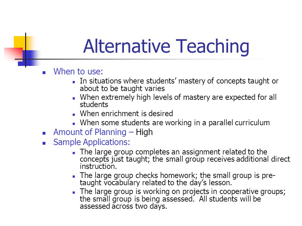 Parallel Teaching When to use: When a lower adult-student ratio is needed to improve instructional efficiency To foster student participation in discussions For activities such as drill and practice, re-teaching, and test review Amount of Planning – Medium Sample Applications: More students would have a chance to share their alternative ending to the story if they are split into two groups.