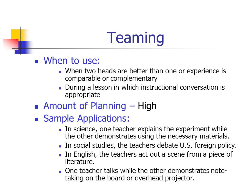 Alternative Teaching When to use: In situations where students' mastery of concepts taught or about to be taught varies When extremely high levels of mastery are expected for all students When enrichment is desired When some students are working in a parallel curriculum Amount of Planning – High Sample Applications: The large group completes an assignment related to the concepts just taught; the small group receives additional direct instruction.