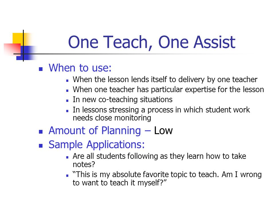 Teaming When to use: When two heads are better than one or experience is comparable or complementary During a lesson in which instructional conversation is appropriate Amount of Planning – High Sample Applications: In science, one teacher explains the experiment while the other demonstrates using the necessary materials.