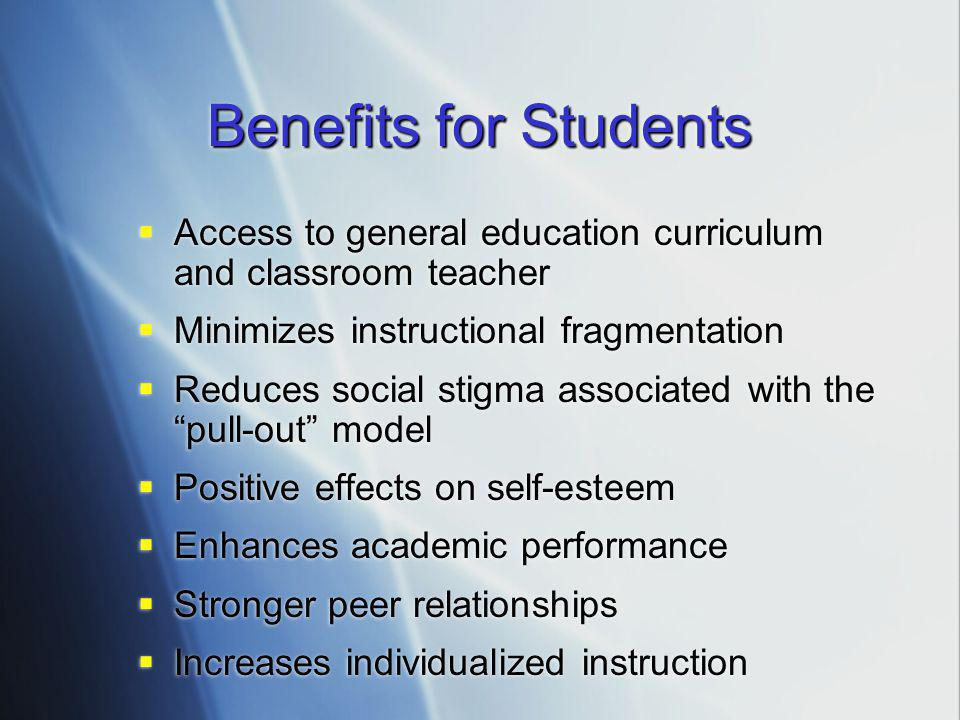 Benefits for Students  Access to general education curriculum and classroom teacher  Minimizes instructional fragmentation  Reduces social stigma a