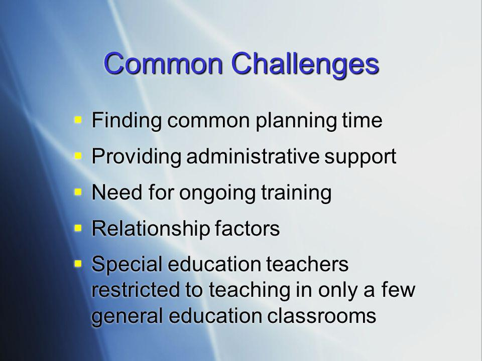 Common Challenges  Finding common planning time  Providing administrative support  Need for ongoing training  Relationship factors  Special educa