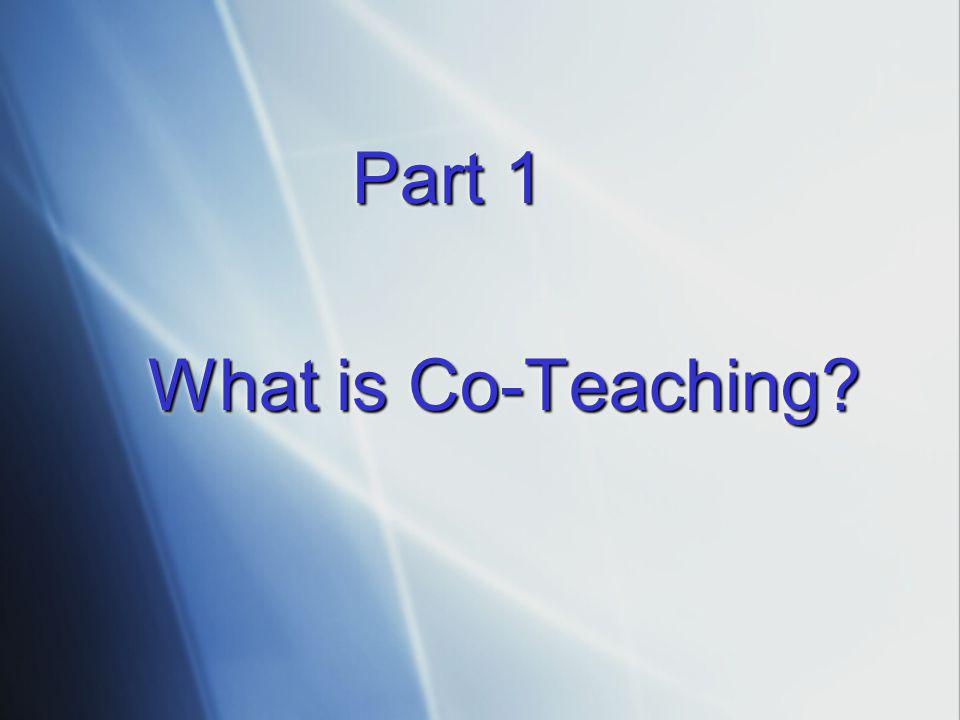 Part 1 Part 1 What is Co-Teaching? Part 1 Part 1 What is Co-Teaching?