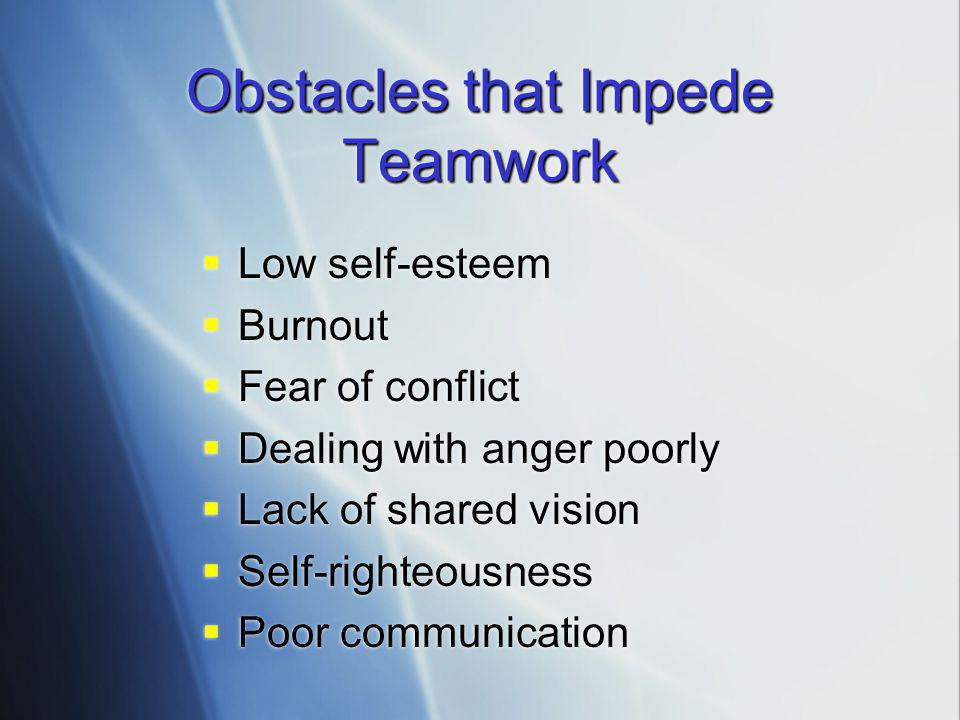 Obstacles that Impede Teamwork  Low self-esteem  Burnout  Fear of conflict  Dealing with anger poorly  Lack of shared vision  Self-righteousness