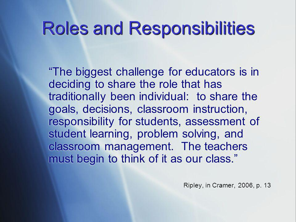 Roles and Responsibilities The biggest challenge for educators is in deciding to share the role that has traditionally been individual: to share the goals, decisions, classroom instruction, responsibility for students, assessment of student learning, problem solving, and classroom management.