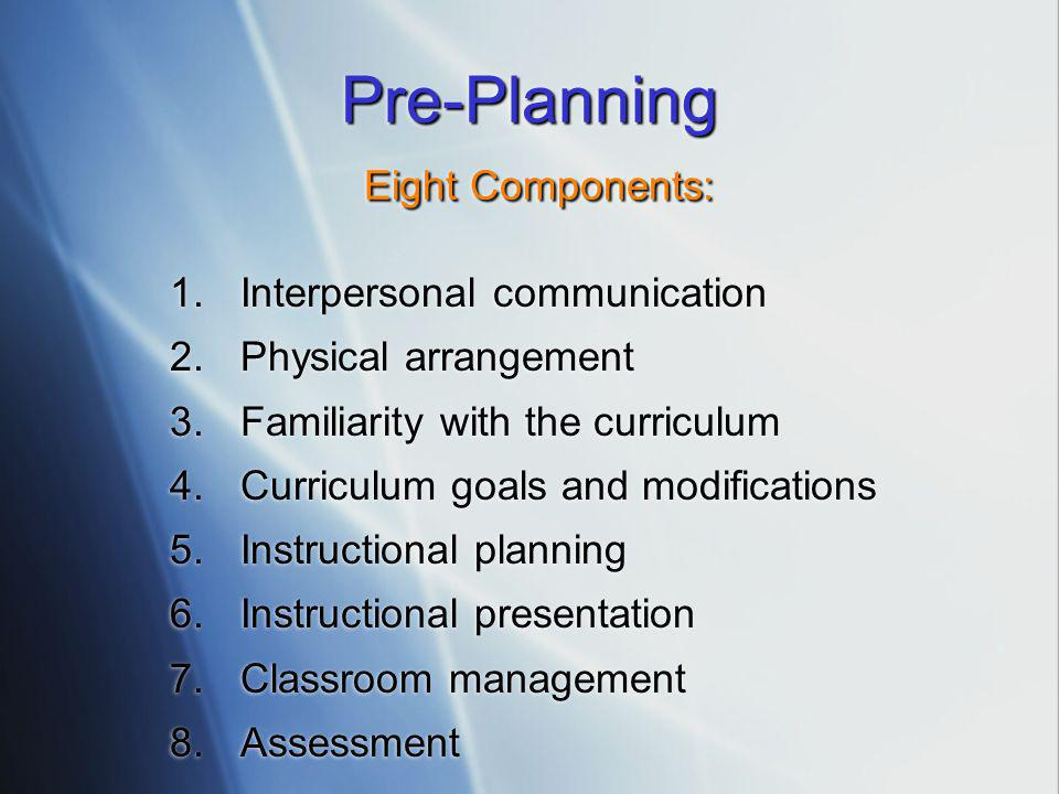 Pre-Planning Eight Components: 1.Interpersonal communication 2.Physical arrangement 3.Familiarity with the curriculum 4.Curriculum goals and modificat