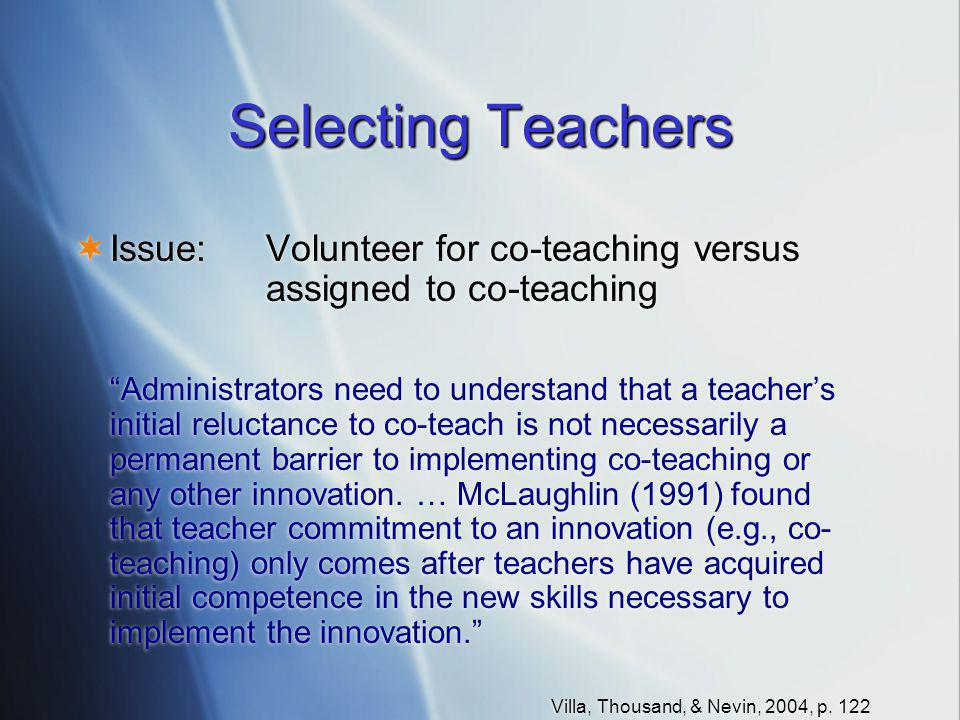 Selecting Teachers  Issue:Volunteer for co-teaching versus assigned to co-teaching Administrators need to understand that a teacher's initial reluctance to co-teach is not necessarily a permanent barrier to implementing co-teaching or any other innovation.