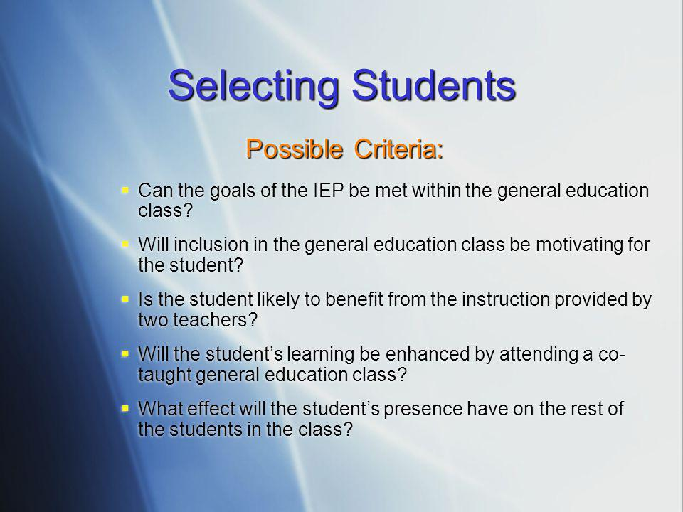 Selecting Students Possible Criteria:  Can the goals of the IEP be met within the general education class.