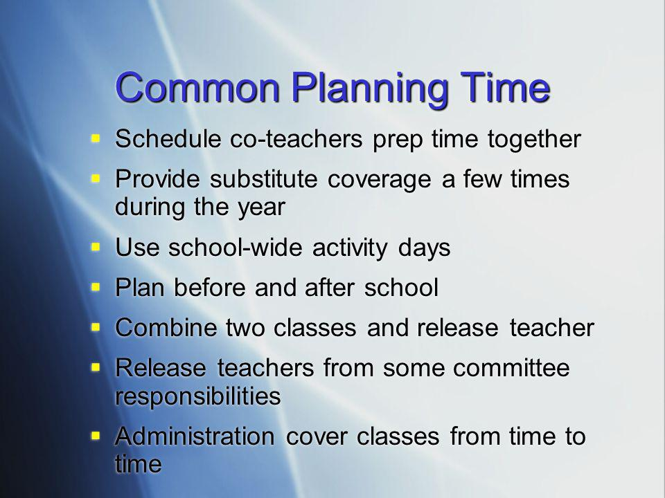 Common Planning Time  Schedule co-teachers prep time together  Provide substitute coverage a few times during the year  Use school-wide activity days  Plan before and after school  Combine two classes and release teacher  Release teachers from some committee responsibilities  Administration cover classes from time to time  Schedule co-teachers prep time together  Provide substitute coverage a few times during the year  Use school-wide activity days  Plan before and after school  Combine two classes and release teacher  Release teachers from some committee responsibilities  Administration cover classes from time to time