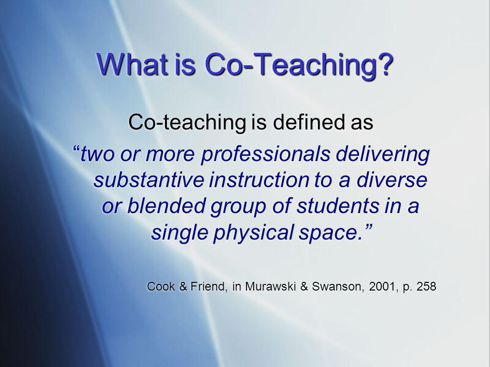 Co-teaching is defined as two or more professionals delivering substantive instruction to a diverse or blended group of students in a single physical space. Cook & Friend, in Murawski & Swanson, 2001, p.