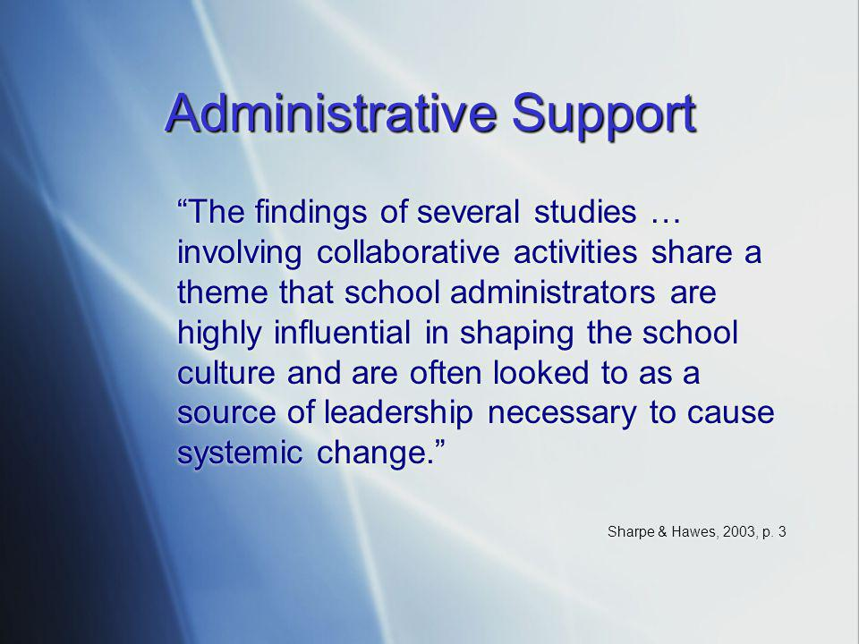 Administrative Support The findings of several studies … involving collaborative activities share a theme that school administrators are highly influential in shaping the school culture and are often looked to as a source of leadership necessary to cause systemic change. Sharpe & Hawes, 2003, p.