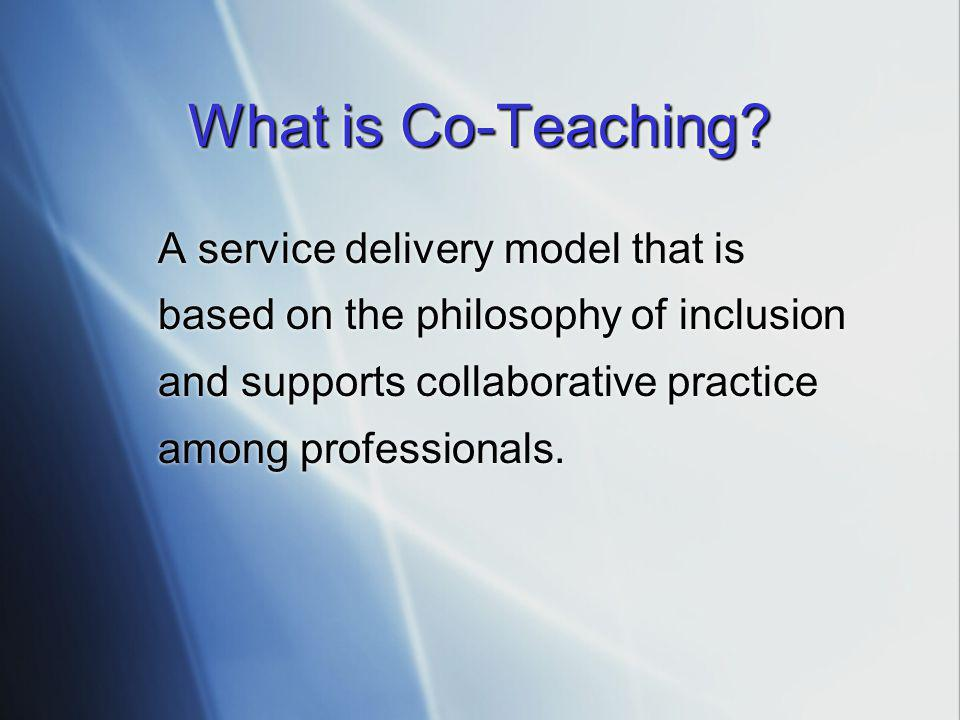 What is Co-Teaching? A service delivery model that is based on the philosophy of inclusion and supports collaborative practice among professionals.