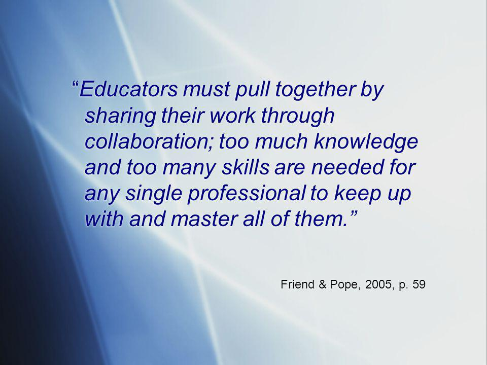 Educators must pull together by sharing their work through collaboration; too much knowledge and too many skills are needed for any single professional to keep up with and master all of them. Friend & Pope, 2005, p.