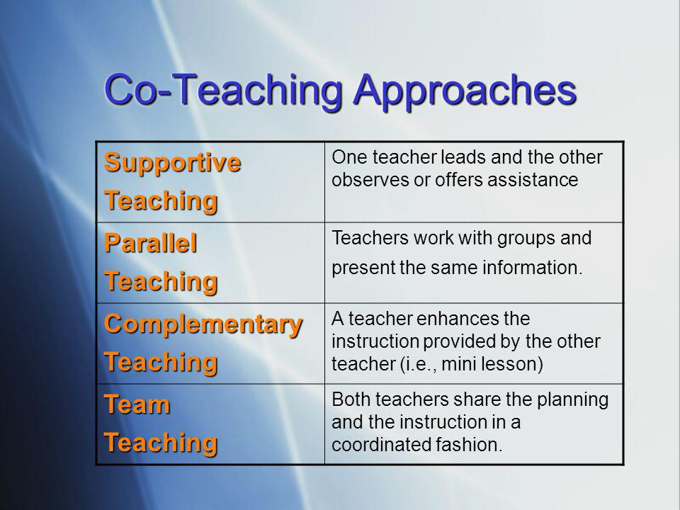 Co-Teaching Approaches SupportiveTeaching One teacher leads and the other observes or offers assistance ParallelTeaching Teachers work with groups and present the same information.