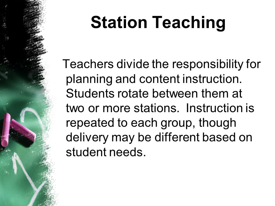 Station Teaching Teachers divide the responsibility for planning and content instruction.