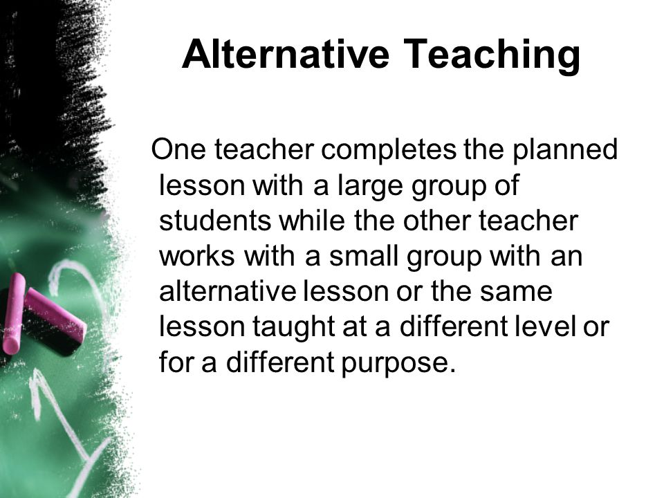Alternative Teaching One teacher completes the planned lesson with a large group of students while the other teacher works with a small group with an alternative lesson or the same lesson taught at a different level or for a different purpose.