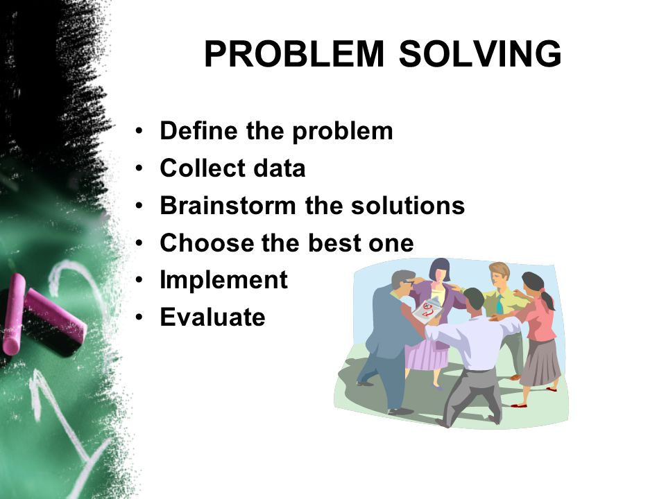 PROBLEM SOLVING Define the problem Collect data Brainstorm the solutions Choose the best one Implement Evaluate