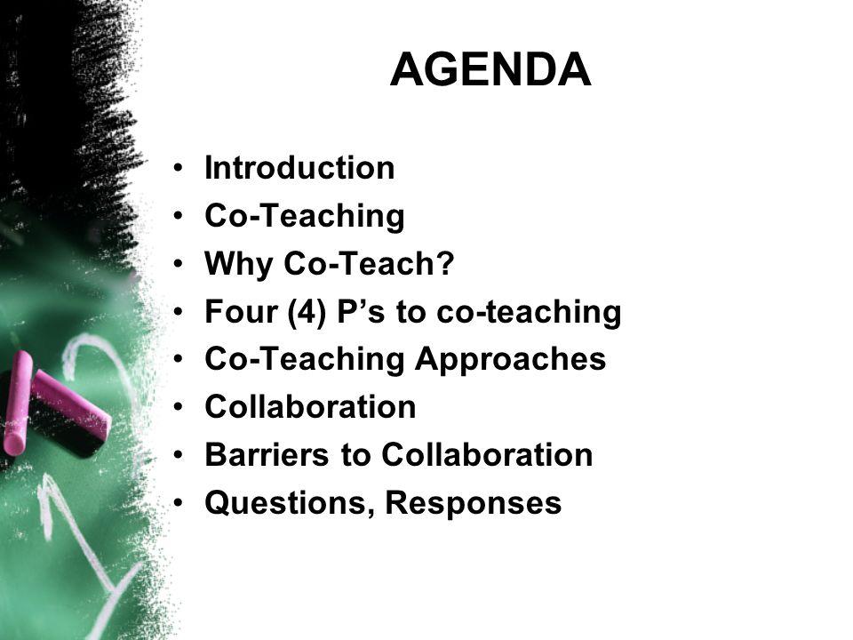 AGENDA Introduction Co-Teaching Why Co-Teach? Four (4) P's to co-teaching Co-Teaching Approaches Collaboration Barriers to Collaboration Questions, Re