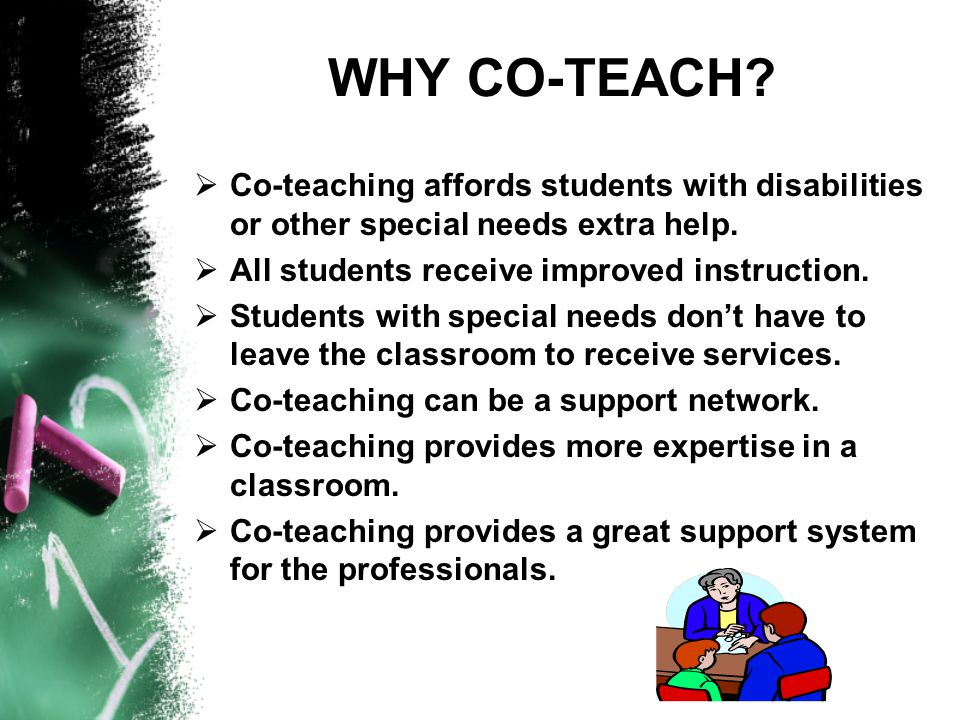 WHY CO-TEACH.  Co-teaching affords students with disabilities or other special needs extra help.