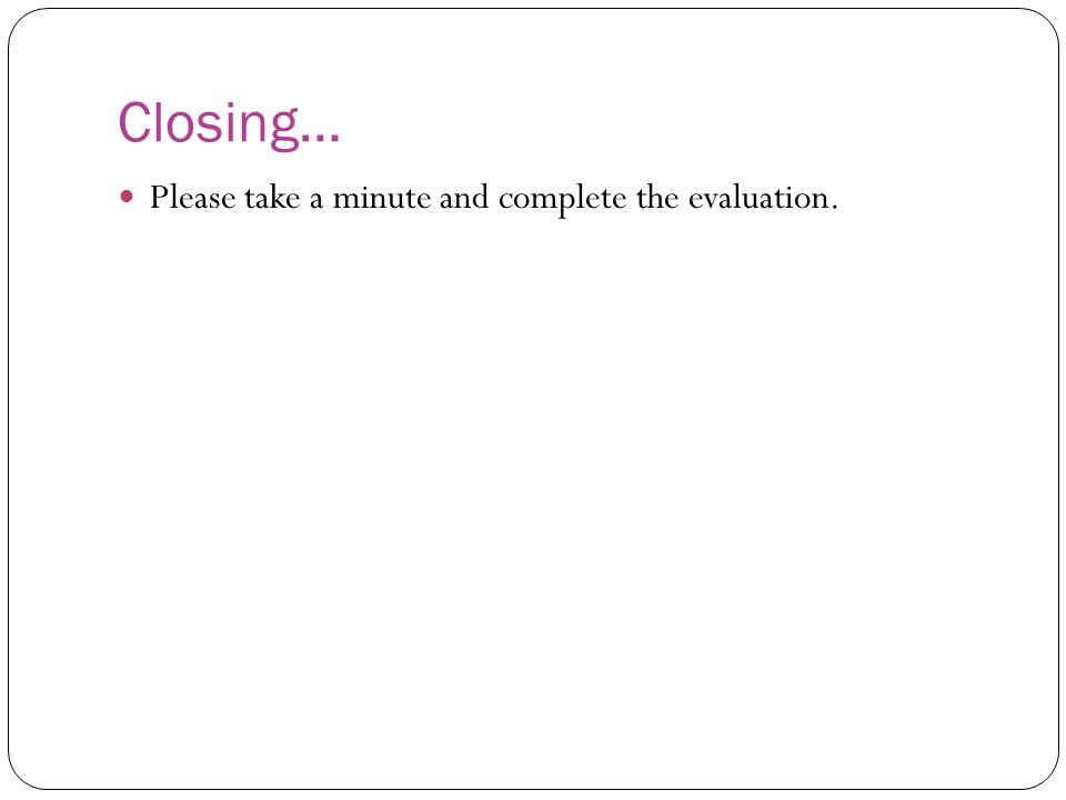 Closing… Please take a minute and complete the evaluation.