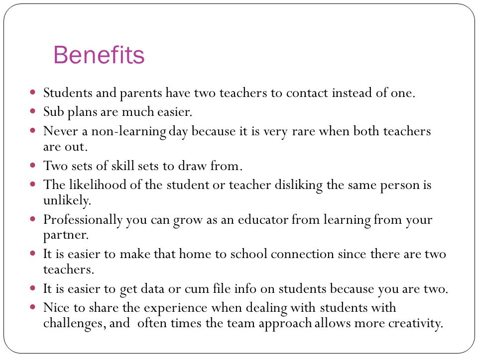 Benefits Students and parents have two teachers to contact instead of one.