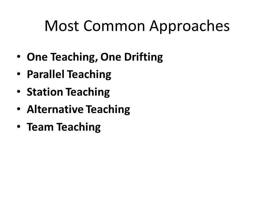 Most Common Approaches One Teaching, One Drifting Parallel Teaching Station Teaching Alternative Teaching Team Teaching