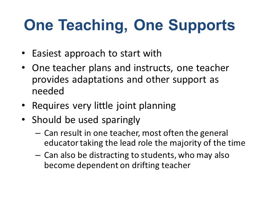 One Teaching, One Supports Easiest approach to start with One teacher plans and instructs, one teacher provides adaptations and other support as neede
