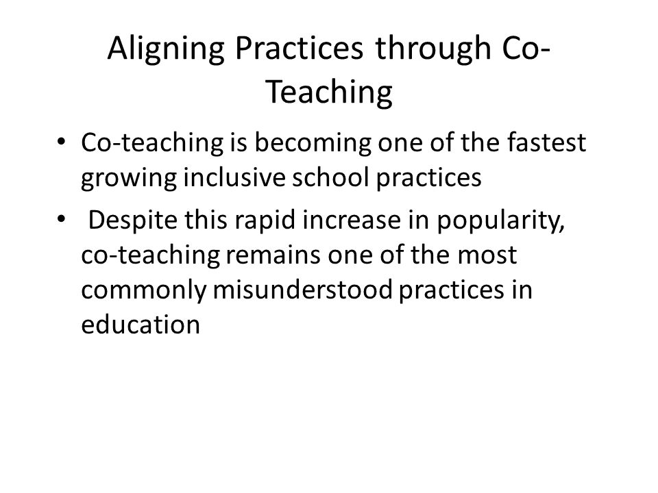 Aligning Practices through Co- Teaching Co-teaching is becoming one of the fastest growing inclusive school practices Despite this rapid increase in p