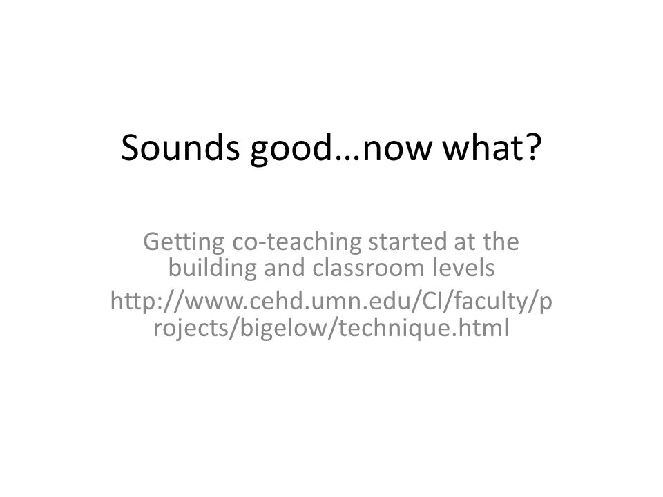 Sounds good…now what? Getting co-teaching started at the building and classroom levels http://www.cehd.umn.edu/CI/faculty/p rojects/bigelow/technique.