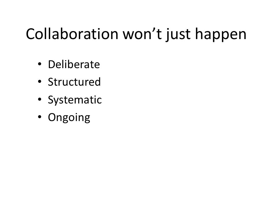 Collaboration won't just happen Deliberate Structured Systematic Ongoing