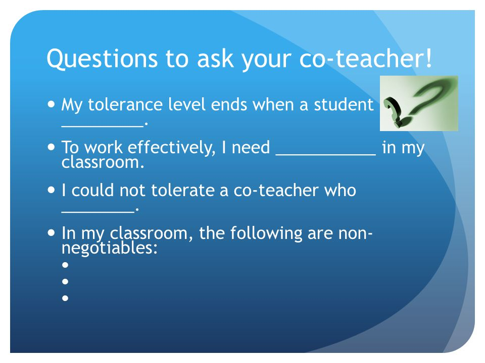 Questions to ask your co-teacher. My tolerance level ends when a student _________.