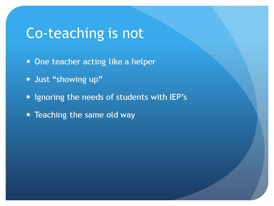 Co-teaching is not One teacher acting like a helper Just showing up Ignoring the needs of students with IEP's Teaching the same old way