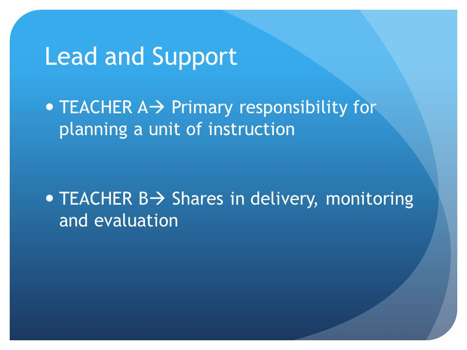 Lead and Support TEACHER A  Primary responsibility for planning a unit of instruction TEACHER B  Shares in delivery, monitoring and evaluation