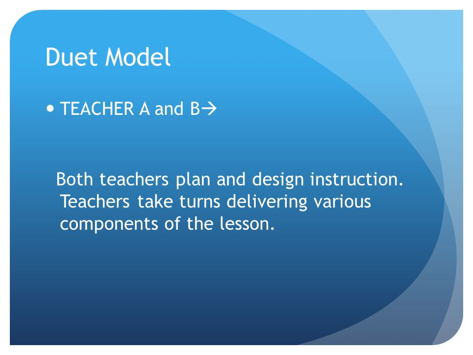 Duet Model TEACHER A and B  Both teachers plan and design instruction.