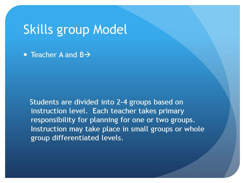 Skills group Model Teacher A and B  Students are divided into 2-4 groups based on instruction level.