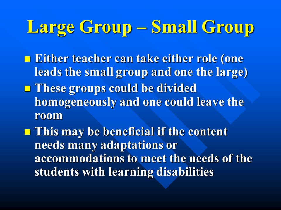 Large Group – Small Group Either teacher can take either role (one leads the small group and one the large) Either teacher can take either role (one leads the small group and one the large) These groups could be divided homogeneously and one could leave the room These groups could be divided homogeneously and one could leave the room This may be beneficial if the content needs many adaptations or accommodations to meet the needs of the students with learning disabilities This may be beneficial if the content needs many adaptations or accommodations to meet the needs of the students with learning disabilities
