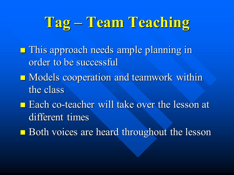 Tag – Team Teaching This approach needs ample planning in order to be successful This approach needs ample planning in order to be successful Models cooperation and teamwork within the class Models cooperation and teamwork within the class Each co-teacher will take over the lesson at different times Each co-teacher will take over the lesson at different times Both voices are heard throughout the lesson Both voices are heard throughout the lesson