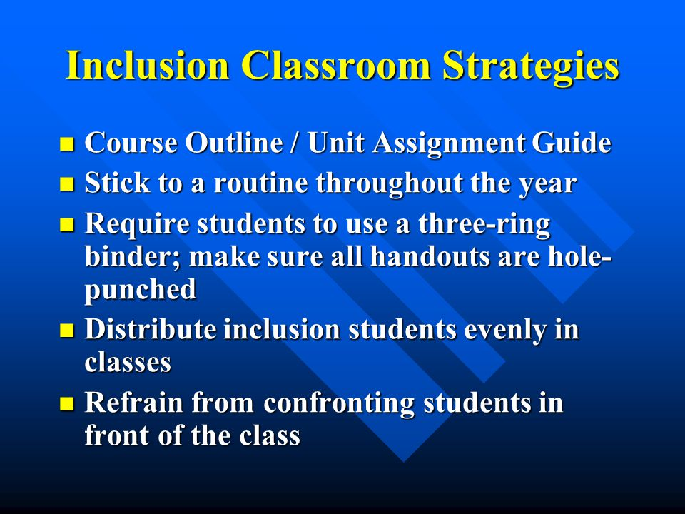 Inclusion Classroom Strategies Course Outline / Unit Assignment Guide Course Outline / Unit Assignment Guide Stick to a routine throughout the year Stick to a routine throughout the year Require students to use a three-ring binder; make sure all handouts are hole- punched Require students to use a three-ring binder; make sure all handouts are hole- punched Distribute inclusion students evenly in classes Distribute inclusion students evenly in classes Refrain from confronting students in front of the class Refrain from confronting students in front of the class