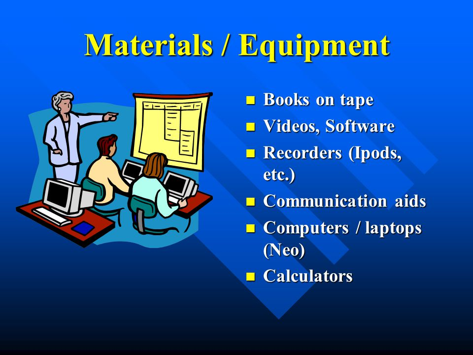 Materials / Equipment Books on tape Videos, Software Recorders (Ipods, etc.) Communication aids Computers / laptops (Neo) Calculators