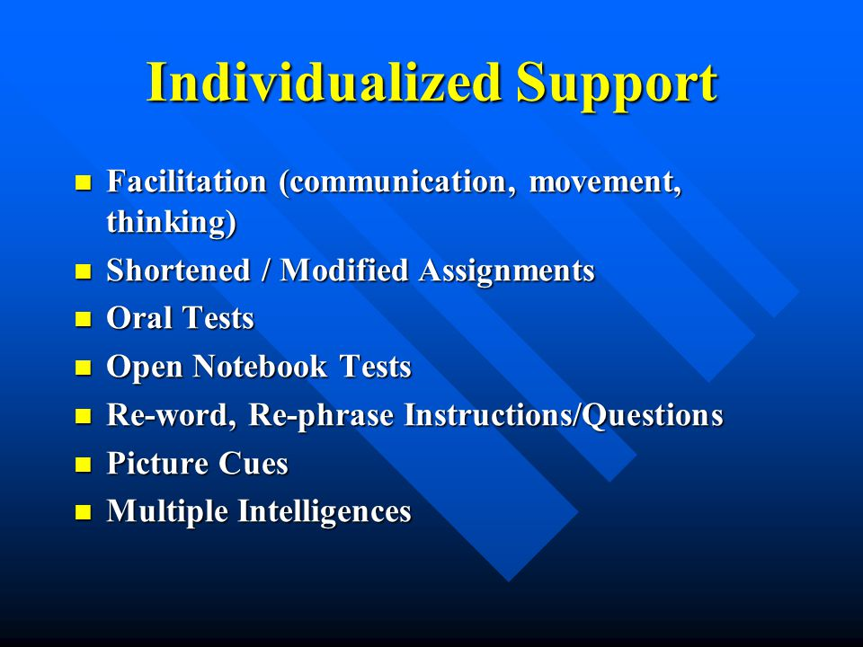 Individualized Support Facilitation (communication, movement, thinking) Facilitation (communication, movement, thinking) Shortened / Modified Assignments Shortened / Modified Assignments Oral Tests Oral Tests Open Notebook Tests Open Notebook Tests Re-word, Re-phrase Instructions/Questions Re-word, Re-phrase Instructions/Questions Picture Cues Picture Cues Multiple Intelligences Multiple Intelligences