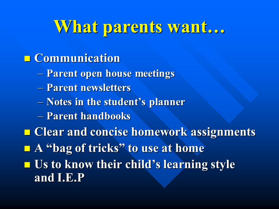 What parents want… Communication Communication –Parent open house meetings –Parent newsletters –Notes in the student's planner –Parent handbooks Clear and concise homework assignments Clear and concise homework assignments A bag of tricks to use at home A bag of tricks to use at home Us to know their child's learning style and I.E.P Us to know their child's learning style and I.E.P