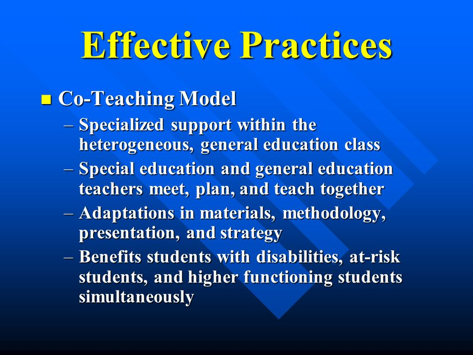 Effective Practices Co-Teaching Model Co-Teaching Model –Specialized support within the heterogeneous, general education class –Special education and general education teachers meet, plan, and teach together –Adaptations in materials, methodology, presentation, and strategy –Benefits students with disabilities, at-risk students, and higher functioning students simultaneously
