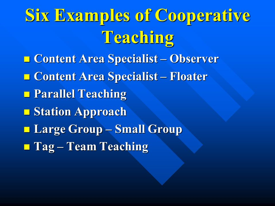 Six Examples of Cooperative Teaching Content Area Specialist – Observer Content Area Specialist – Observer Content Area Specialist – Floater Content Area Specialist – Floater Parallel Teaching Parallel Teaching Station Approach Station Approach Large Group – Small Group Large Group – Small Group Tag – Team Teaching Tag – Team Teaching