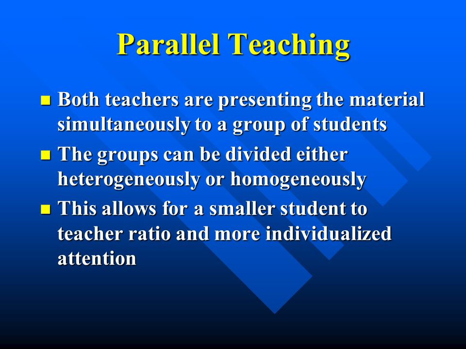 Parallel Teaching Both teachers are presenting the material simultaneously to a group of students Both teachers are presenting the material simultaneously to a group of students The groups can be divided either heterogeneously or homogeneously The groups can be divided either heterogeneously or homogeneously This allows for a smaller student to teacher ratio and more individualized attention This allows for a smaller student to teacher ratio and more individualized attention