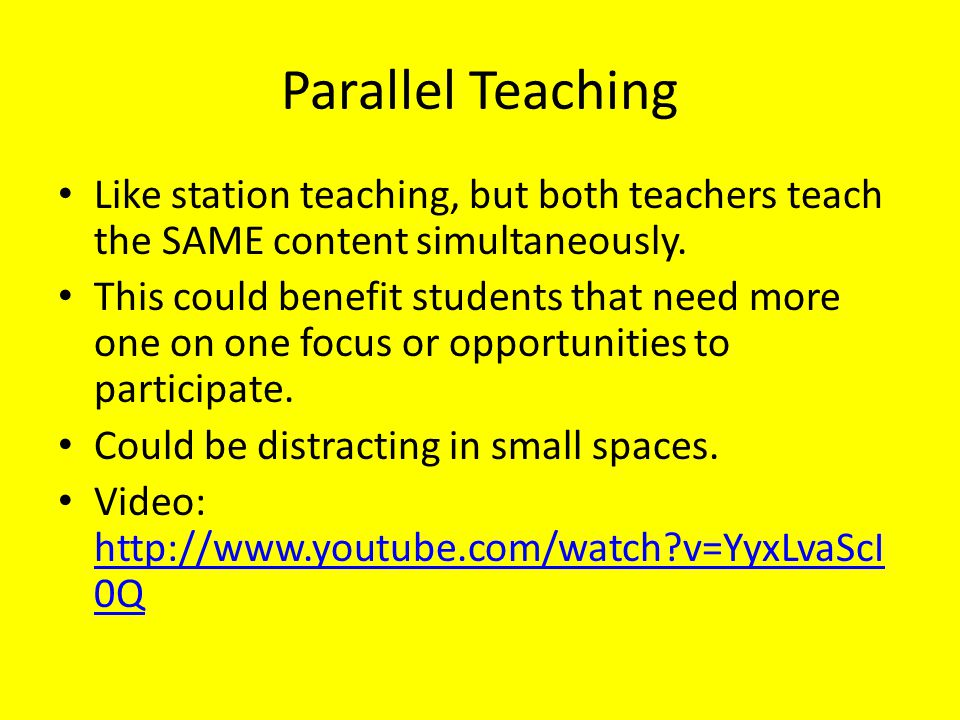 Parallel Teaching Like station teaching, but both teachers teach the SAME content simultaneously. This could benefit students that need more one on on