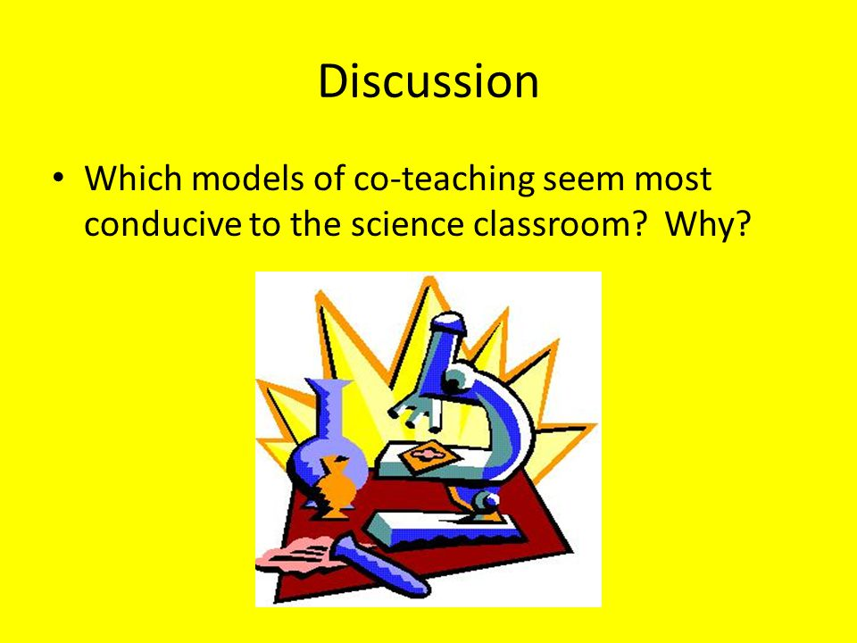 Discussion Which models of co-teaching seem most conducive to the science classroom? Why?