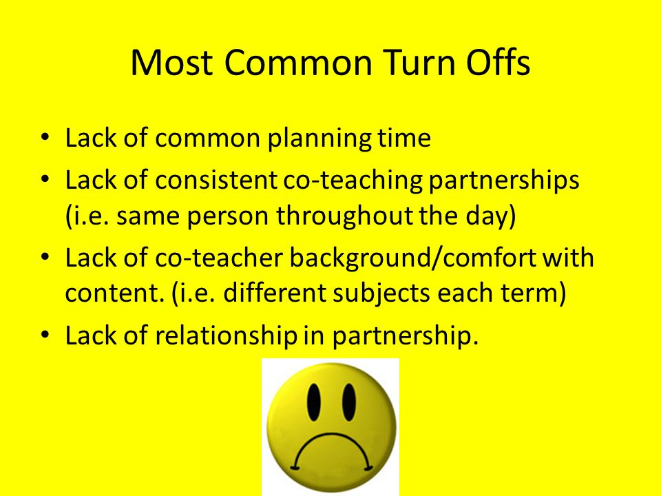 Most Common Turn Offs Lack of common planning time Lack of consistent co-teaching partnerships (i.e. same person throughout the day) Lack of co-teache