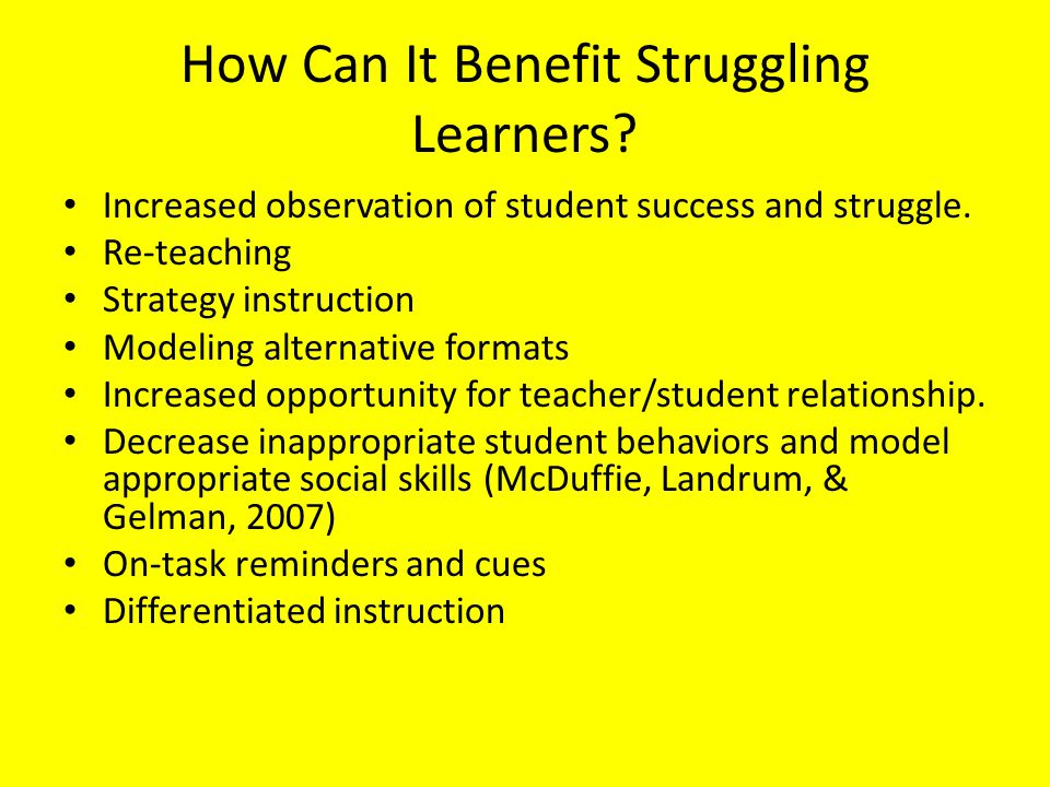 How Can It Benefit Struggling Learners? Increased observation of student success and struggle. Re-teaching Strategy instruction Modeling alternative f