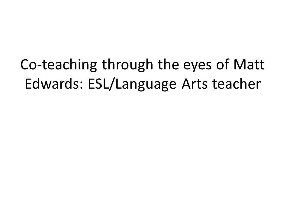 Co-teaching through the eyes of Matt Edwards: ESL/Language Arts teacher