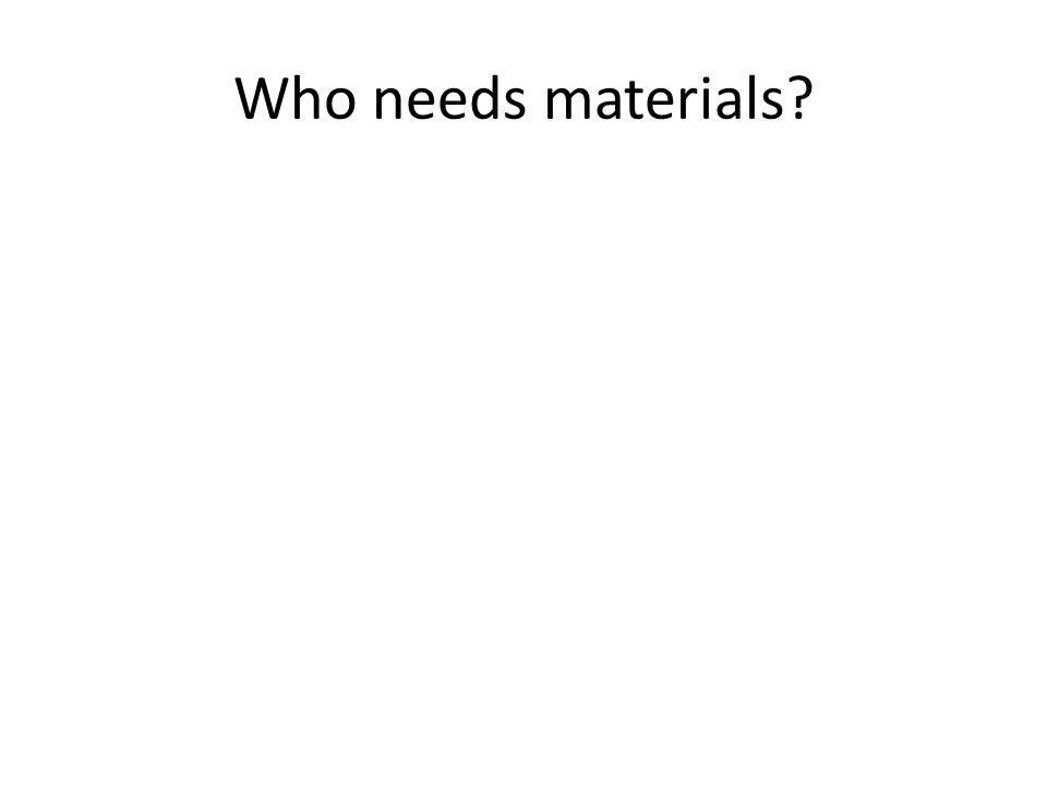 Who needs materials